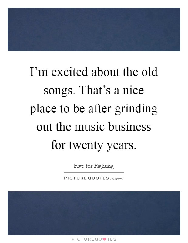 I'm excited about the old songs. That's a nice place to be after grinding out the music business for twenty years Picture Quote #1
