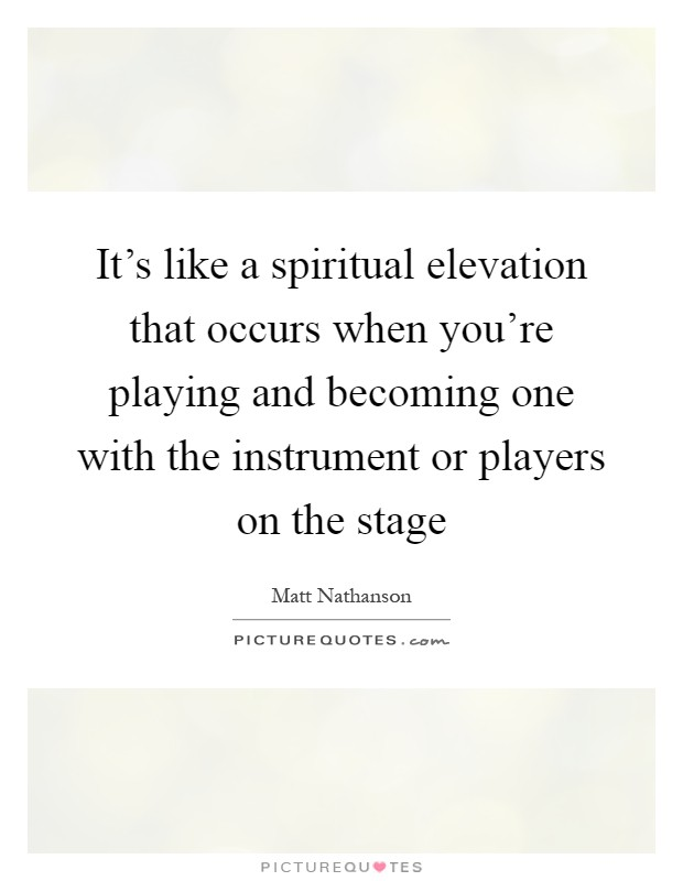 It's like a spiritual elevation that occurs when you're playing and becoming one with the instrument or players on the stage Picture Quote #1