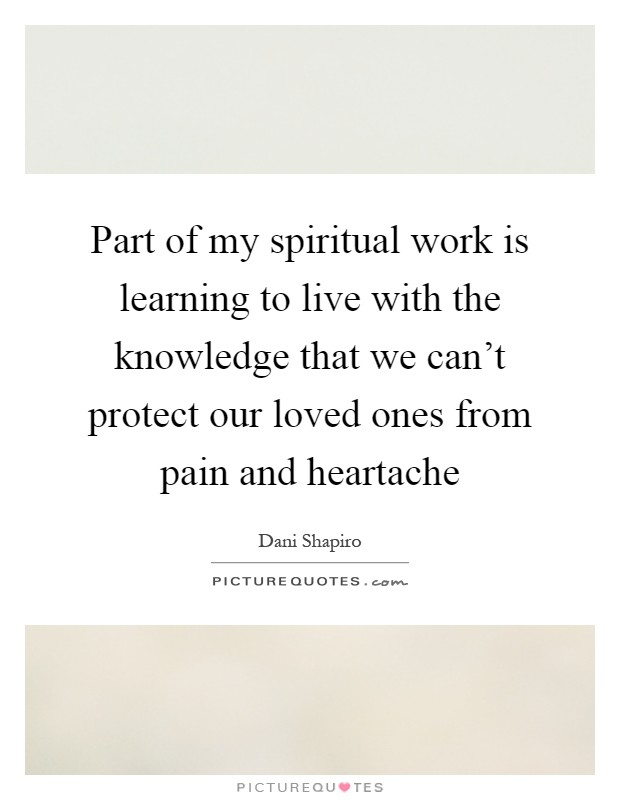 Part of my spiritual work is learning to live with the knowledge that we can't protect our loved ones from pain and heartache Picture Quote #1