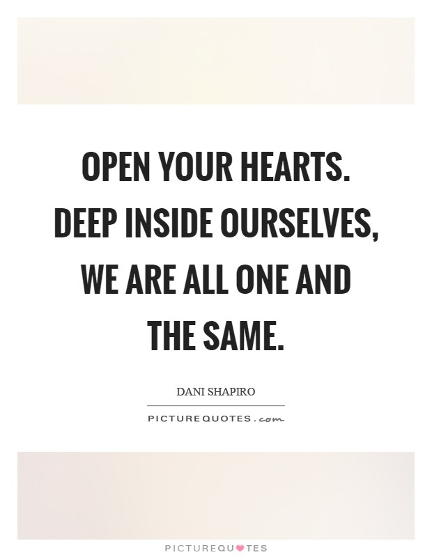 Open your hearts. Deep inside ourselves, we are all one and the same Picture Quote #1