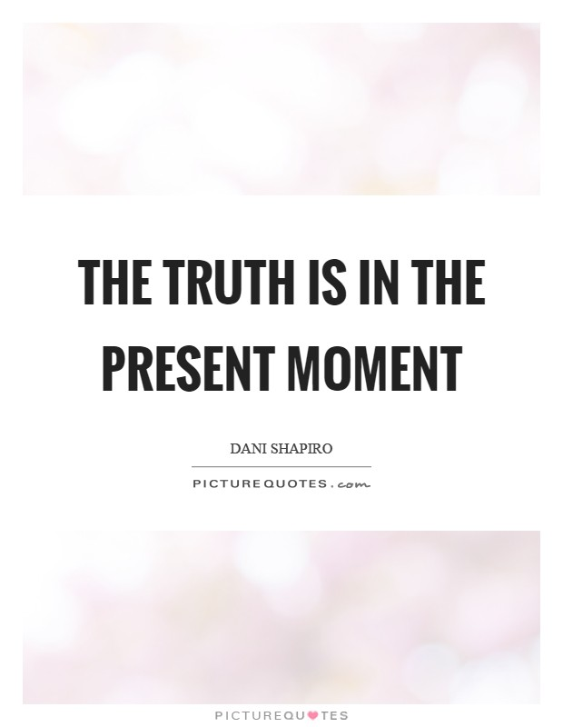 The truth is in the present moment Picture Quote #1
