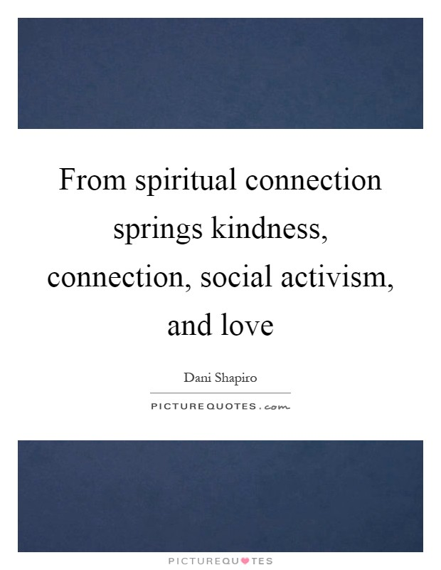 From spiritual connection springs kindness, connection, social activism, and love Picture Quote #1
