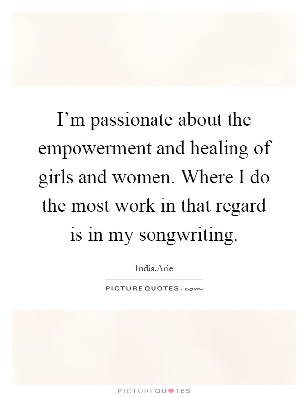 I'm passionate about the empowerment and healing of girls and women. Where I do the most work in that regard is in my songwriting Picture Quote #1
