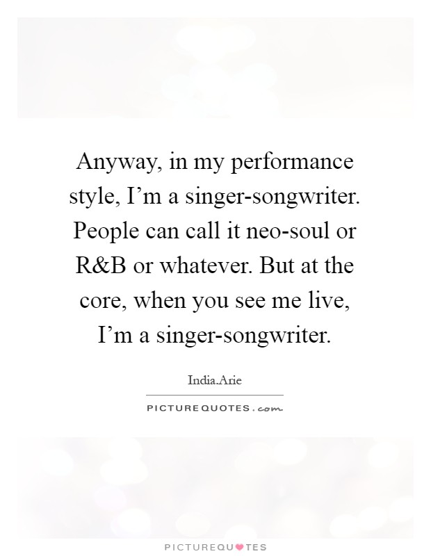 Anyway, in my performance style, I'm a singer-songwriter. People can call it neo-soul or R Picture Quote #1