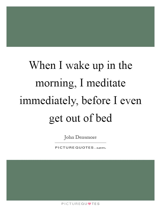 When I Wake Up In The Morning I Meditate Immediately