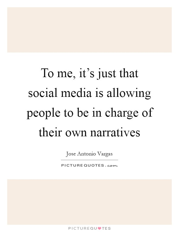To me, it's just that social media is allowing people to be in charge of their own narratives Picture Quote #1