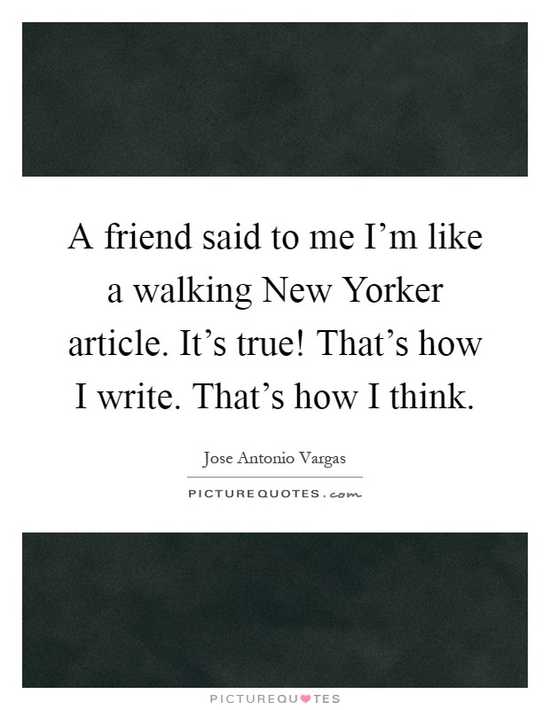 A friend said to me I'm like a walking New Yorker article. It's true! That's how I write. That's how I think Picture Quote #1