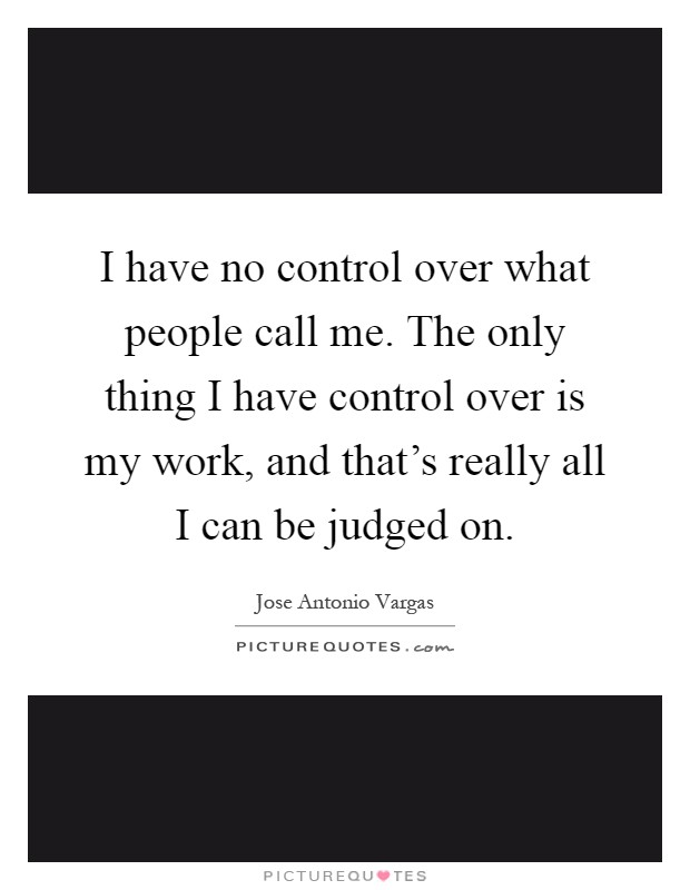 I have no control over what people call me. The only thing I have control over is my work, and that's really all I can be judged on Picture Quote #1