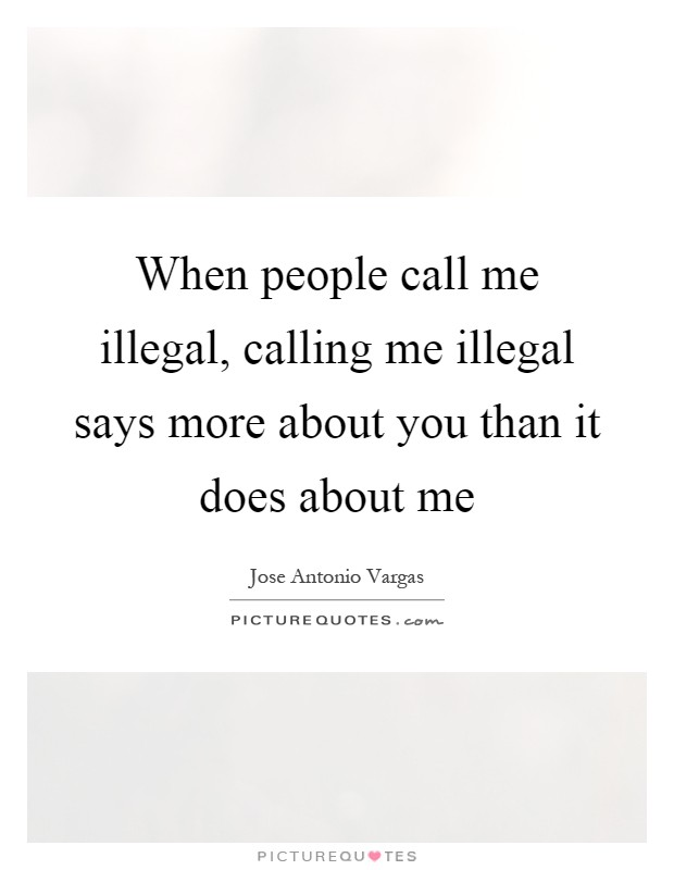 When people call me illegal, calling me illegal says more about you than it does about me Picture Quote #1