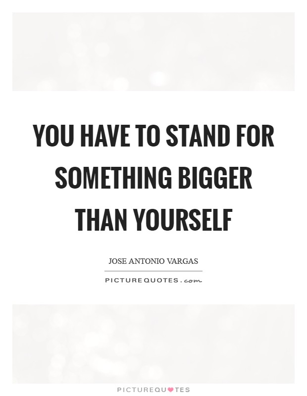 You have to stand for something bigger than yourself Picture Quote #1