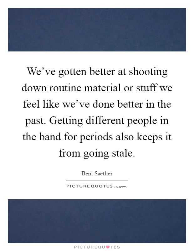 We've gotten better at shooting down routine material or stuff we feel like we've done better in the past. Getting different people in the band for periods also keeps it from going stale Picture Quote #1