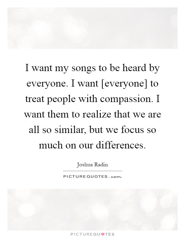 I want my songs to be heard by everyone. I want [everyone] to treat people with compassion. I want them to realize that we are all so similar, but we focus so much on our differences Picture Quote #1