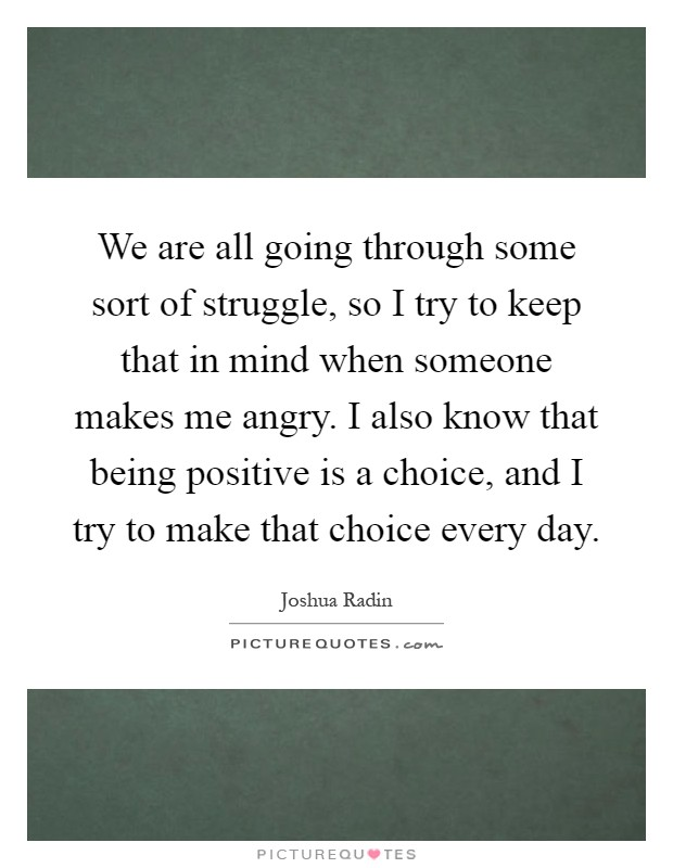 We are all going through some sort of struggle, so I try to keep that in mind when someone makes me angry. I also know that being positive is a choice, and I try to make that choice every day Picture Quote #1