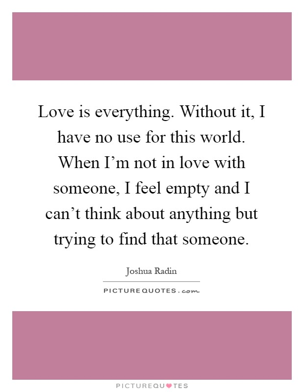 Love is everything. Without it, I have no use for this world. When I'm not in love with someone, I feel empty and I can't think about anything but trying to find that someone Picture Quote #1
