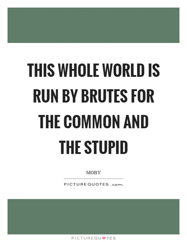 This whole world is run by brutes for the common and the stupid Picture Quote #1