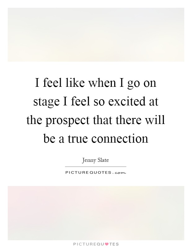 I feel like when I go on stage I feel so excited at the prospect that there will be a true connection Picture Quote #1