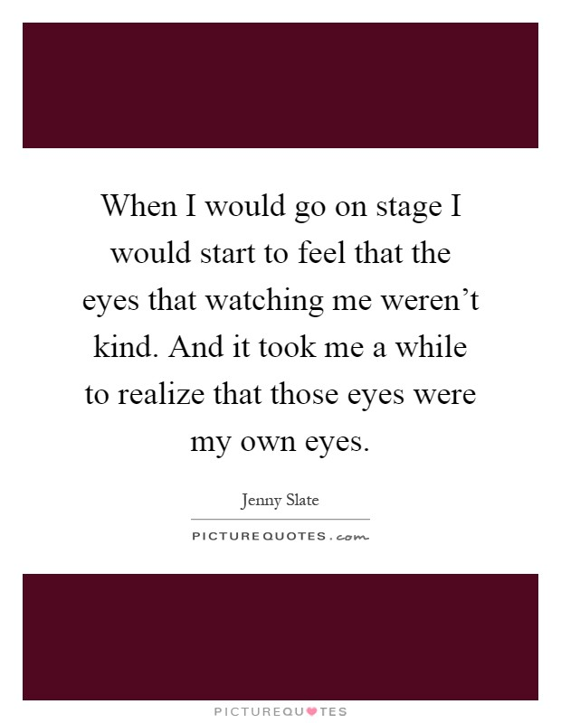 When I would go on stage I would start to feel that the eyes that watching me weren't kind. And it took me a while to realize that those eyes were my own eyes Picture Quote #1