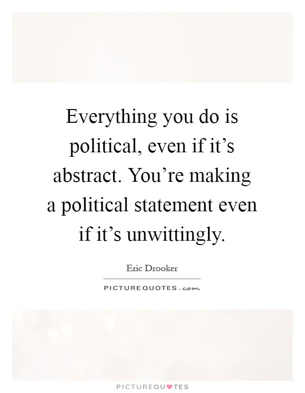 Everything you do is political, even if it's abstract. You're making a political statement even if it's unwittingly Picture Quote #1
