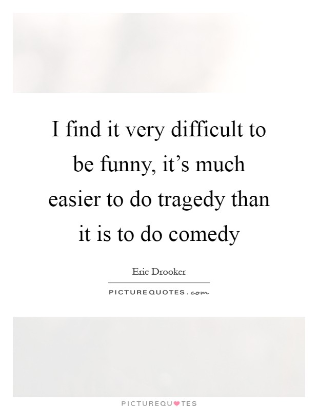 I find it very difficult to be funny, it's much easier to do tragedy than it is to do comedy Picture Quote #1