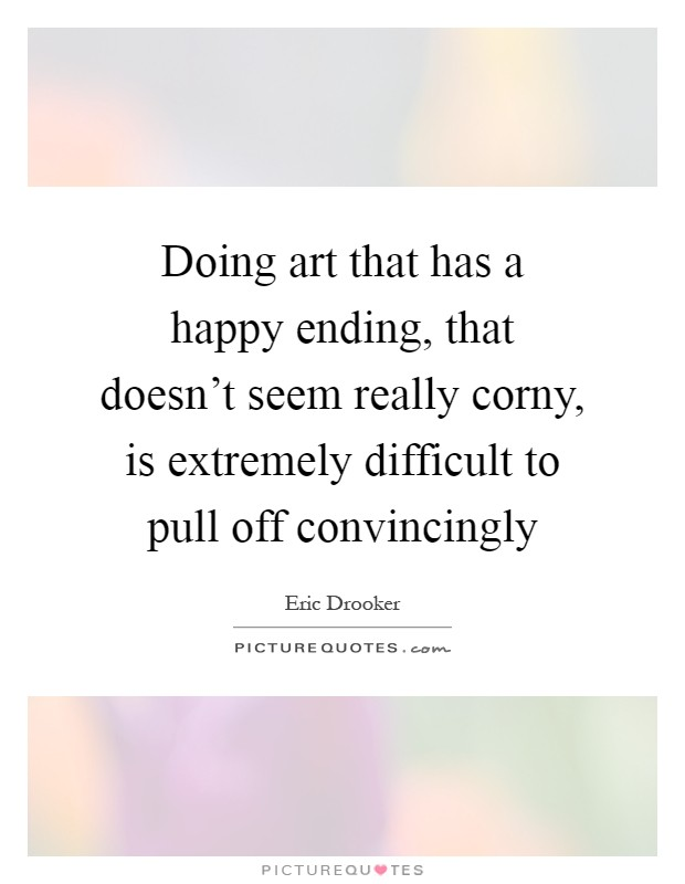 Doing art that has a happy ending, that doesn't seem really corny, is extremely difficult to pull off convincingly Picture Quote #1
