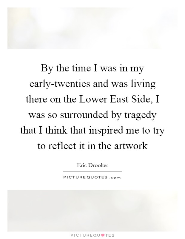 By the time I was in my early-twenties and was living there on the Lower East Side, I was so surrounded by tragedy that I think that inspired me to try to reflect it in the artwork Picture Quote #1