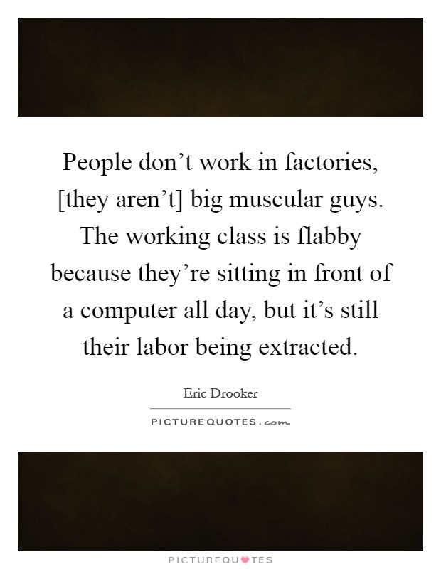 People don't work in factories, [they aren't] big muscular guys. The working class is flabby because they're sitting in front of a computer all day, but it's still their labor being extracted Picture Quote #1