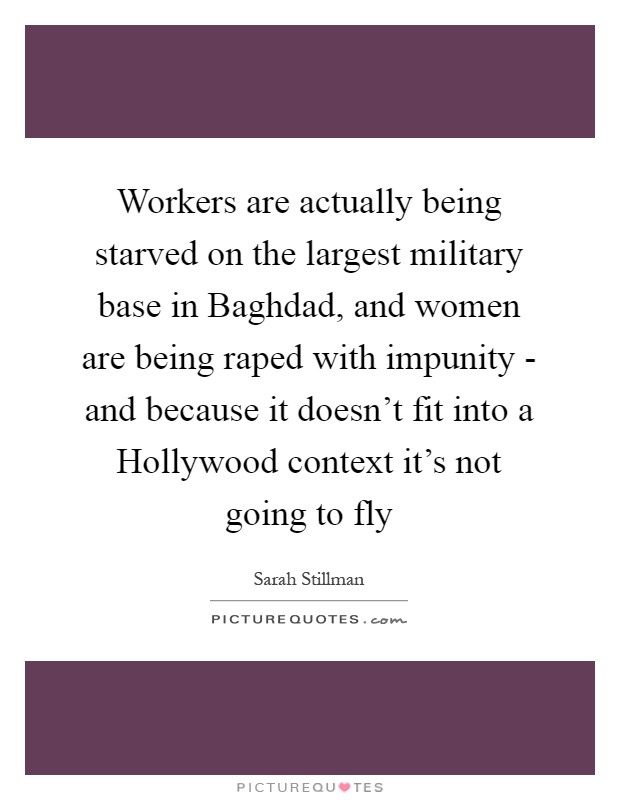 Workers are actually being starved on the largest military base in Baghdad, and women are being raped with impunity - and because it doesn't fit into a Hollywood context it's not going to fly Picture Quote #1