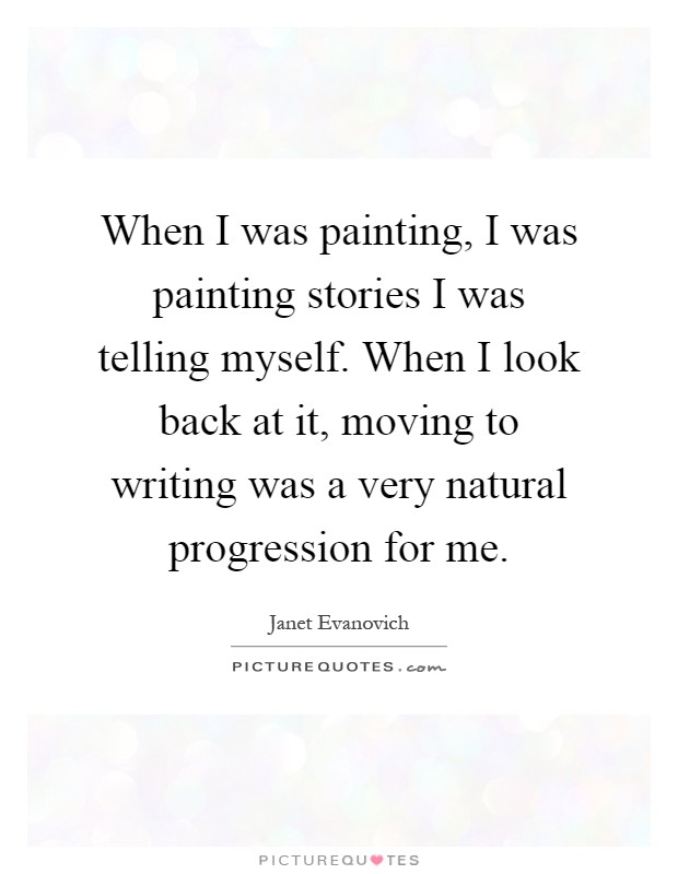 When I was painting, I was painting stories I was telling myself. When I look back at it, moving to writing was a very natural progression for me Picture Quote #1
