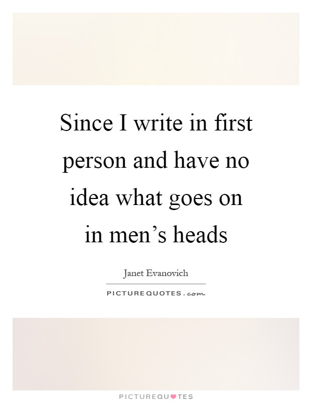 Since I write in first person and have no idea what goes on in men's heads Picture Quote #1