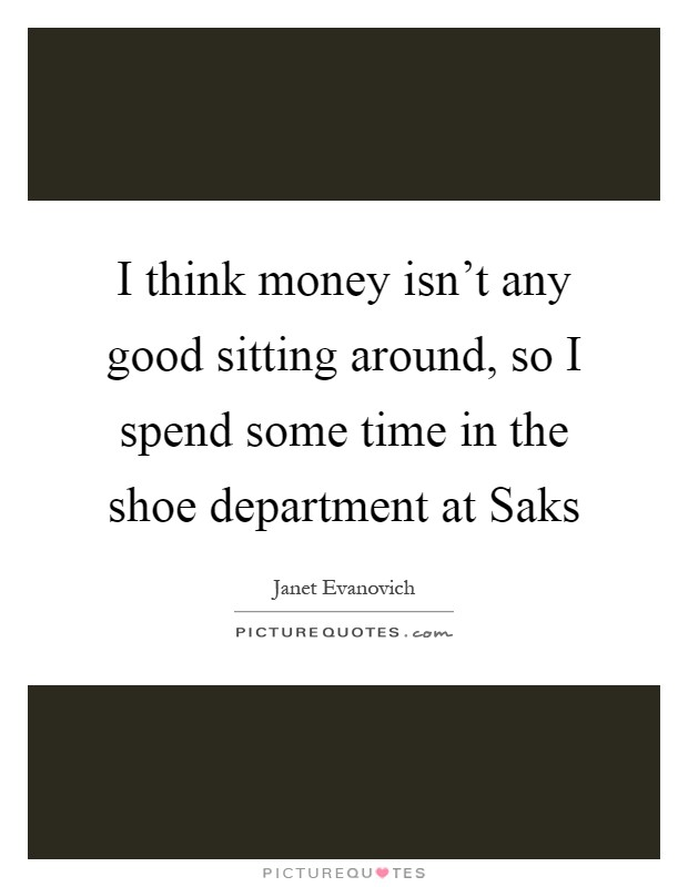 I think money isn't any good sitting around, so I spend some time in the shoe department at Saks Picture Quote #1