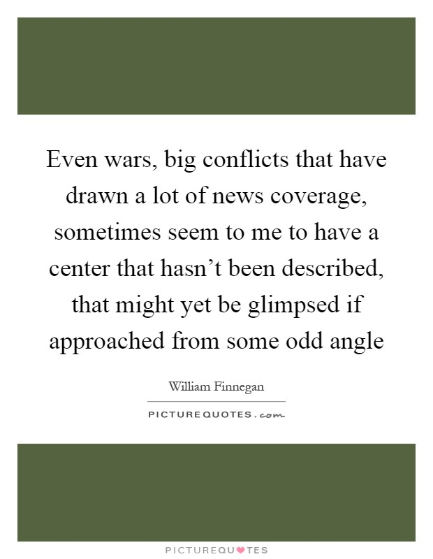 Even wars, big conflicts that have drawn a lot of news coverage, sometimes seem to me to have a center that hasn't been described, that might yet be glimpsed if approached from some odd angle Picture Quote #1