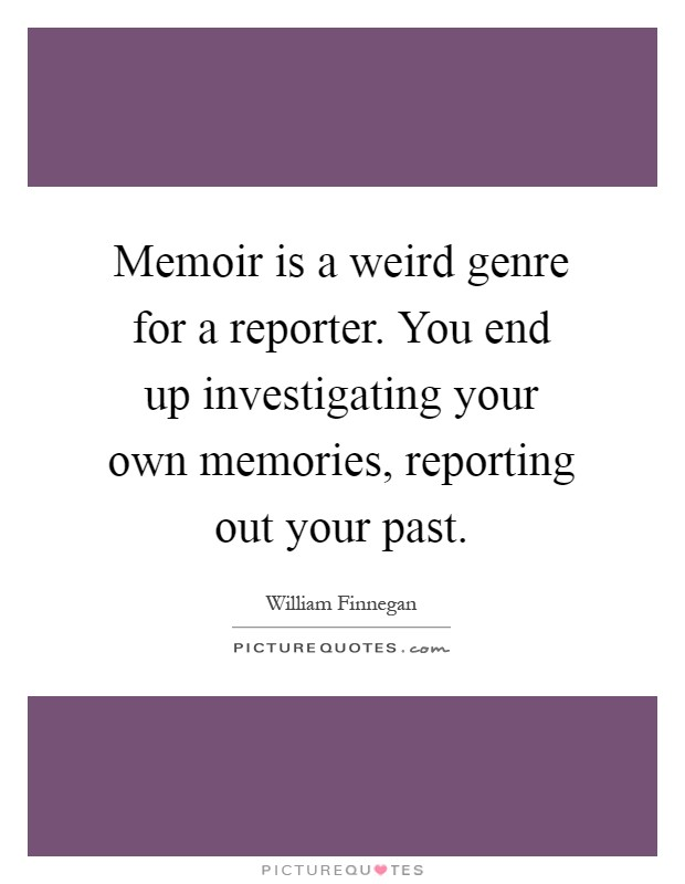 Memoir is a weird genre for a reporter. You end up investigating your own memories, reporting out your past Picture Quote #1