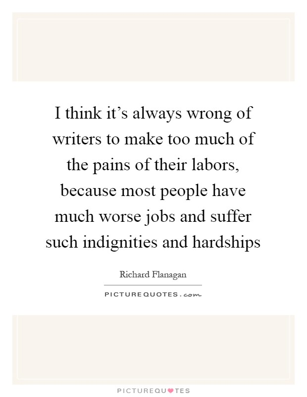 I think it's always wrong of writers to make too much of the pains of their labors, because most people have much worse jobs and suffer such indignities and hardships Picture Quote #1
