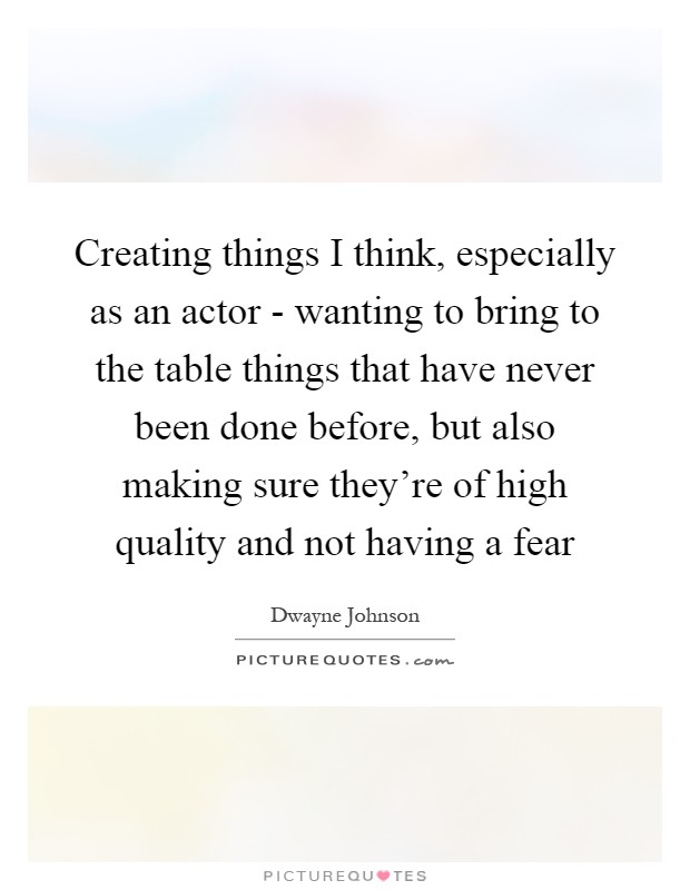 Creating things I think, especially as an actor - wanting to bring to the table things that have never been done before, but also making sure they're of high quality and not having a fear Picture Quote #1