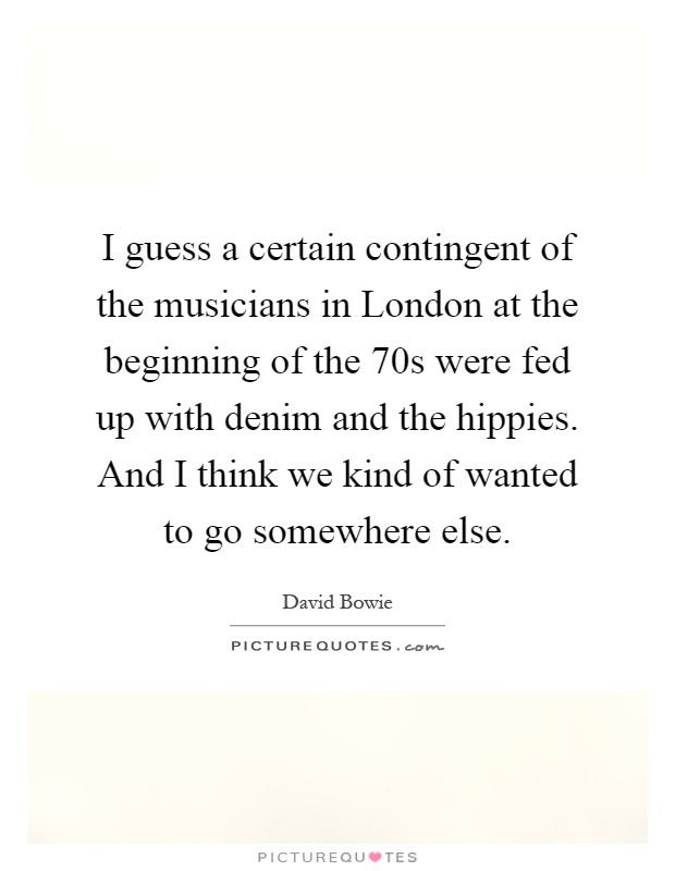I guess a certain contingent of the musicians in London at the beginning of the  70s were fed up with denim and the hippies. And I think we kind of wanted to go somewhere else Picture Quote #1