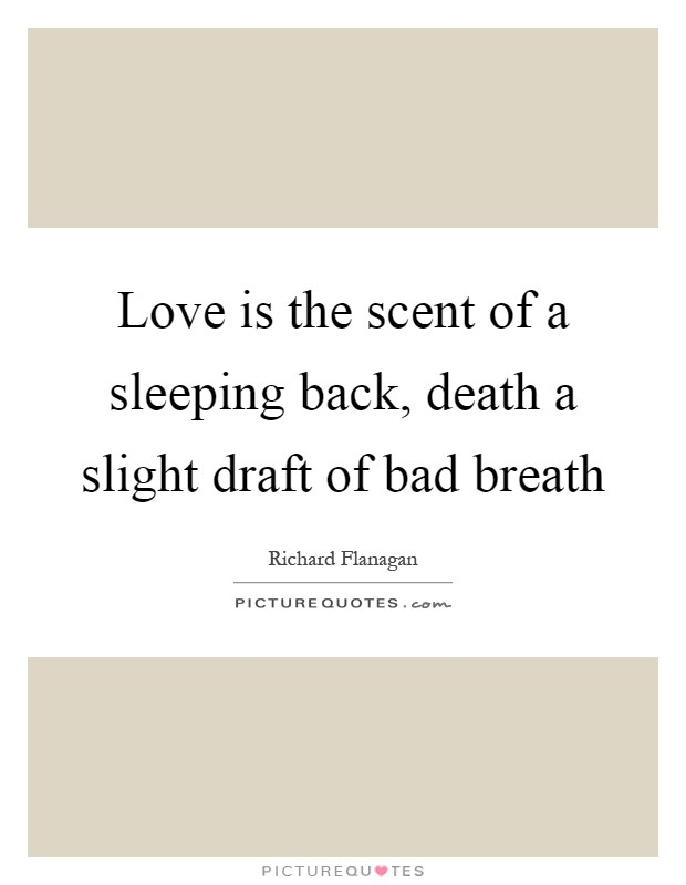 Love is the scent of a sleeping back, death a slight draft of bad breath Picture Quote #1