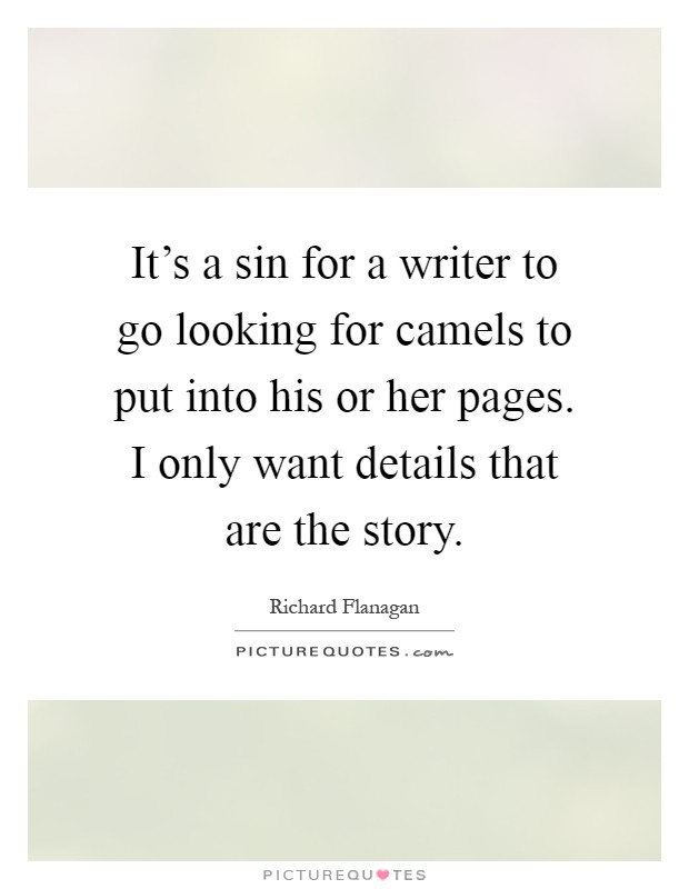 It's a sin for a writer to go looking for camels to put into his or her pages. I only want details that are the story Picture Quote #1
