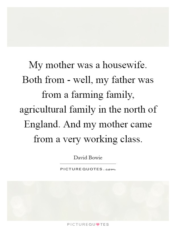 My mother was a housewife. Both from - well, my father was from a farming family, agricultural family in the north of England. And my mother came from a very working class Picture Quote #1