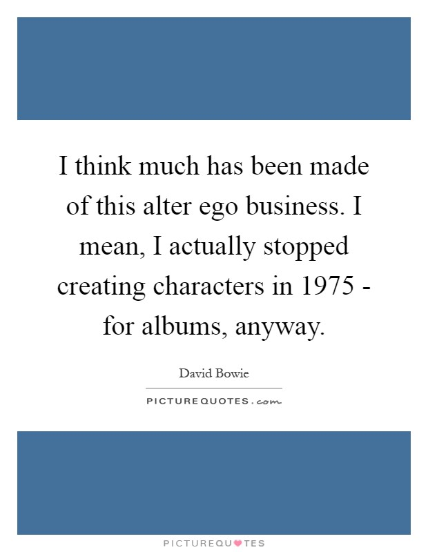 I think much has been made of this alter ego business. I mean, I actually stopped creating characters in 1975 - for albums, anyway Picture Quote #1
