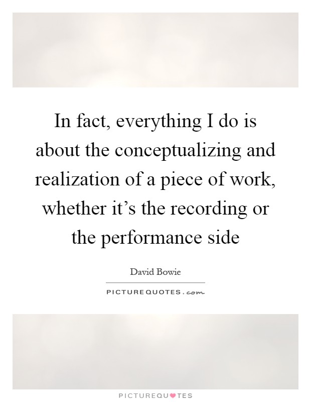 In fact, everything I do is about the conceptualizing and realization of a piece of work, whether it's the recording or the performance side Picture Quote #1