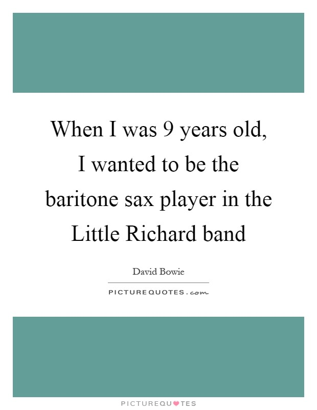 When I was 9 years old, I wanted to be the baritone sax player in the Little Richard band Picture Quote #1
