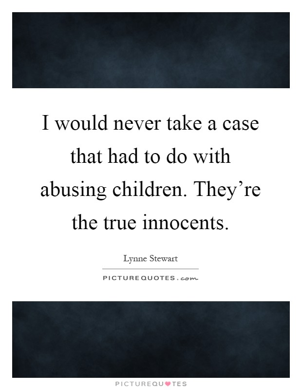 I would never take a case that had to do with abusing children. They're the true innocents Picture Quote #1