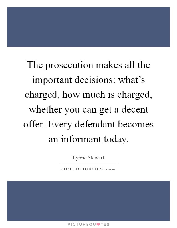 The prosecution makes all the important decisions: what's charged, how much is charged, whether you can get a decent offer. Every defendant becomes an informant today Picture Quote #1