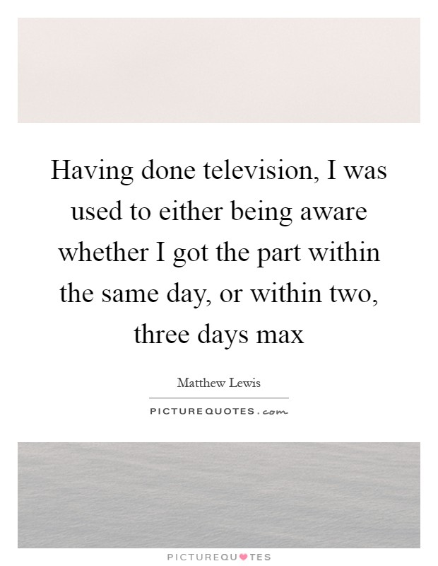 Having done television, I was used to either being aware whether I got the part within the same day, or within two, three days max Picture Quote #1