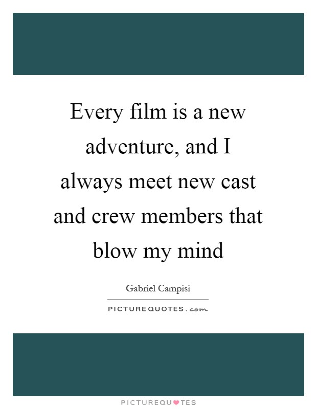 Every film is a new adventure, and I always meet new cast and crew members that blow my mind Picture Quote #1