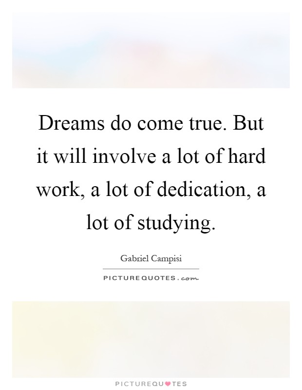 Dreams do come true. But it will involve a lot of hard work, a lot of dedication, a lot of studying Picture Quote #1