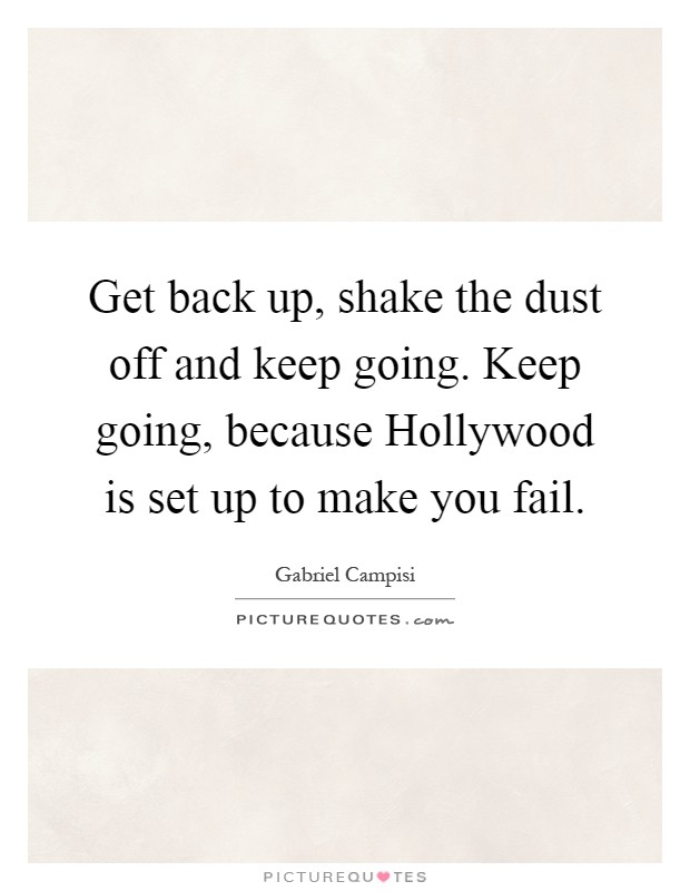 Get back up, shake the dust off and keep going. Keep going, because Hollywood is set up to make you fail Picture Quote #1