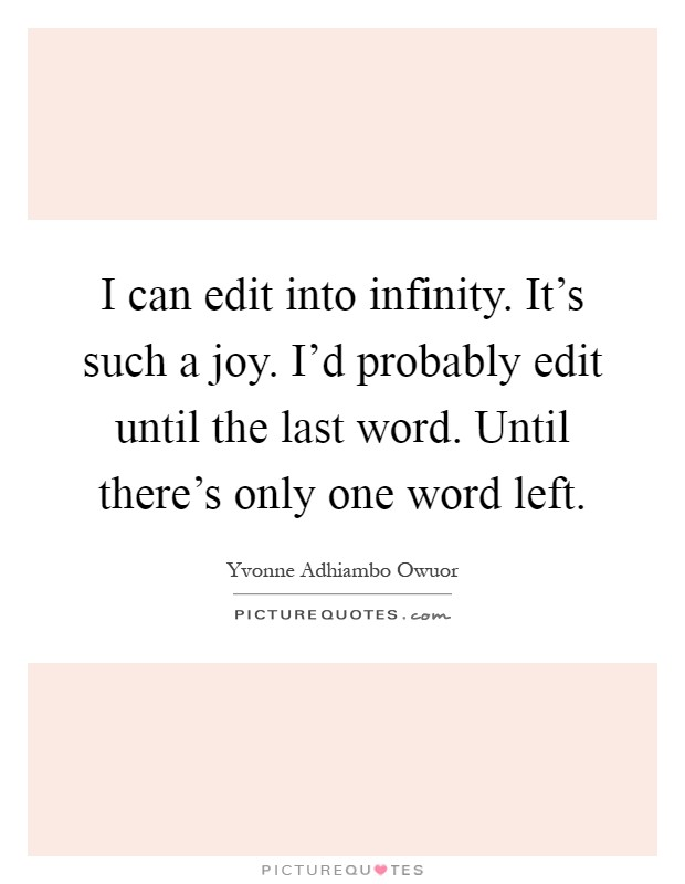 I can edit into infinity. It's such a joy. I'd probably edit until the last word. Until there's only one word left Picture Quote #1