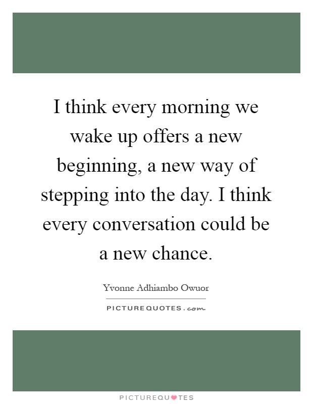 I think every morning we wake up offers a new beginning, a new way of stepping into the day. I think every conversation could be a new chance Picture Quote #1