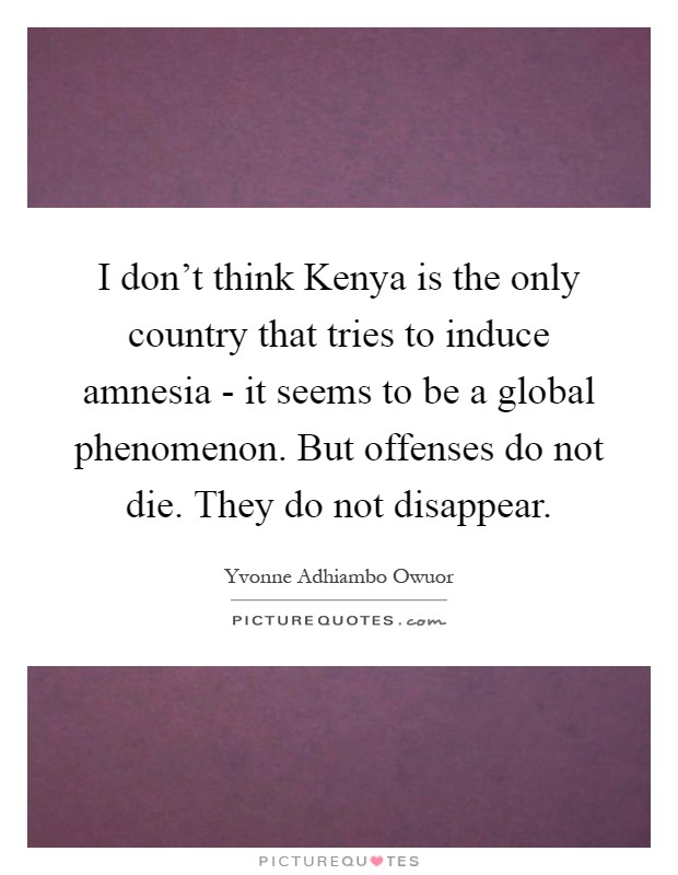 I don't think Kenya is the only country that tries to induce amnesia - it seems to be a global phenomenon. But offenses do not die. They do not disappear Picture Quote #1